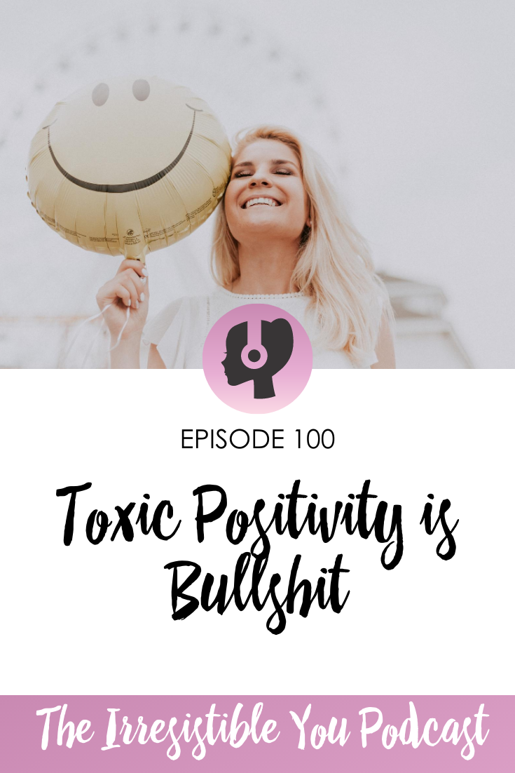 Toxic Positivity is Bullshit on the Irresistible You Podcast
