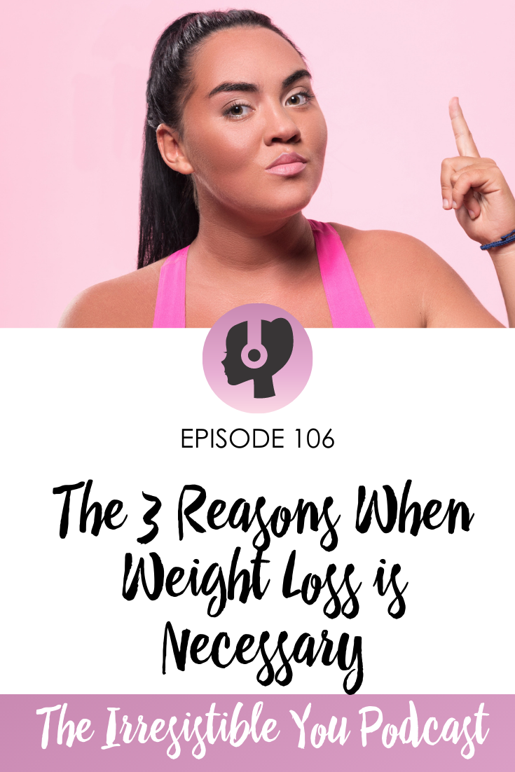 The 3 Reasons When Weight Loss is Necessary on the Irresistible You Podcast