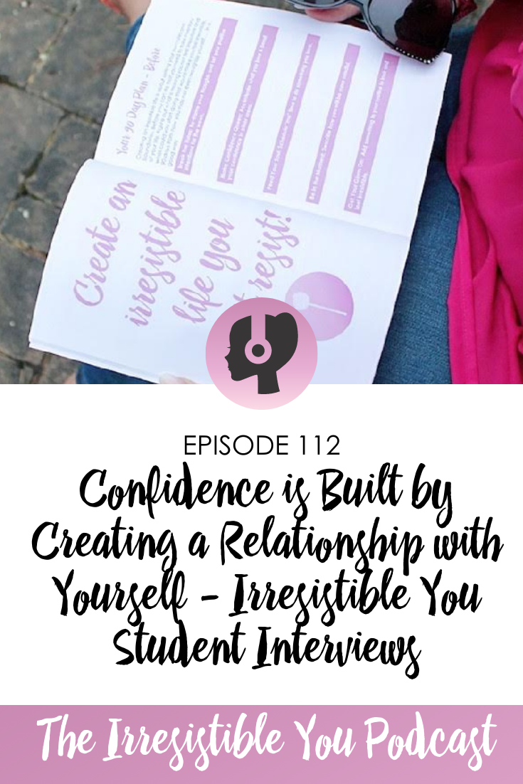 Confidence is Built by Creating a Relationship with Yourself - Irresistible You Student Interviews on the Irresistible You Podcast.