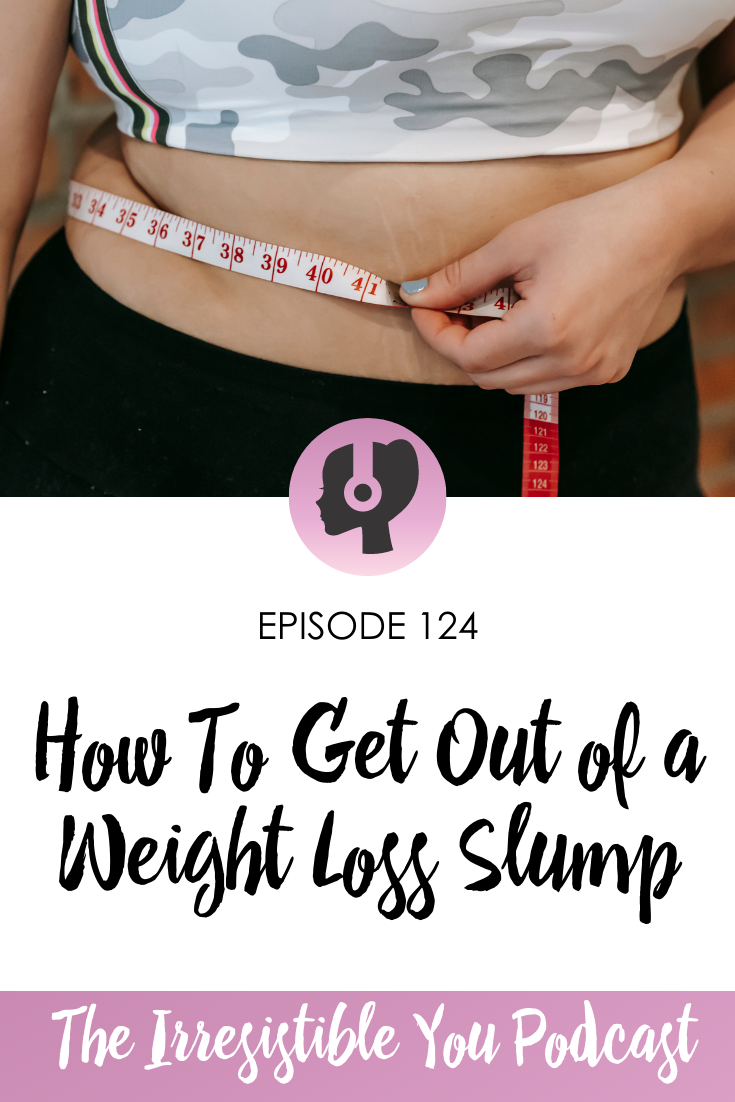 How To Get Out of a Weight Loss Slump on the Irresistible You Podcast