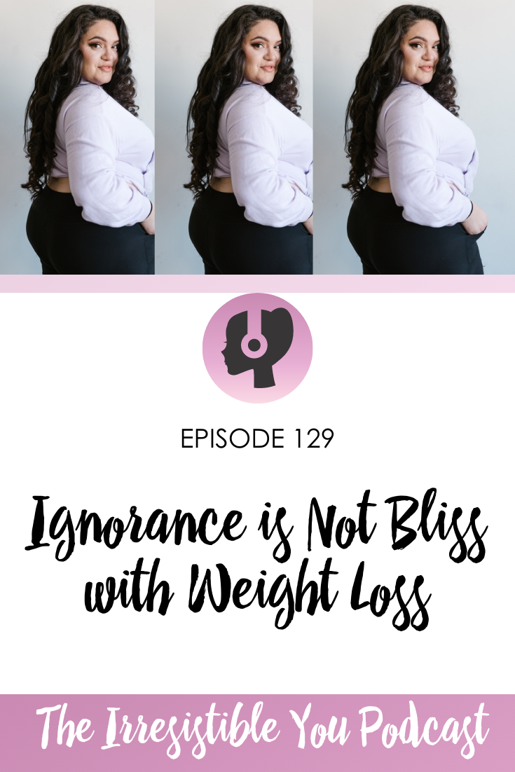 Ignorance is Not Bliss with Weight Loss on the Irresistible You Podcast