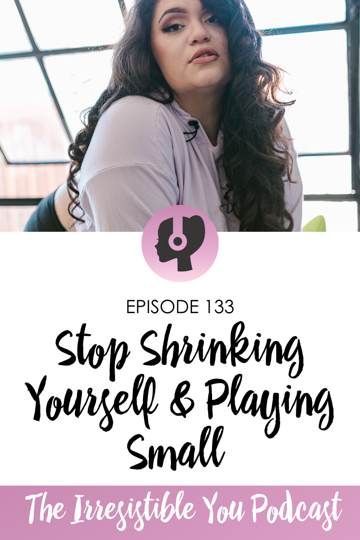 Stop Shrinking Yourself & Playing Smallon the Irresistible You Podcast
